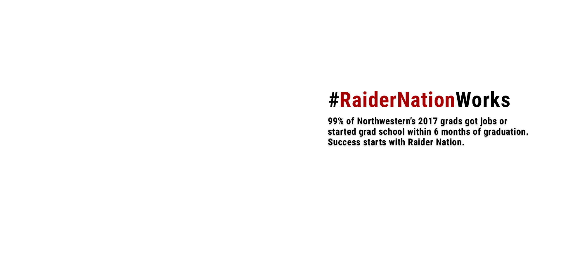 RaiderNationWorks.  99% of Northwestern's 2017 grads got jobs or started grad school. Success starts with Raider Nation.